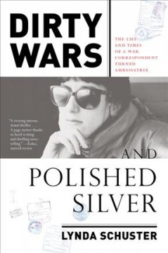 Dirty wars and polished silver : the life and times of a war correspondent turned ambassatrix / Lynda Schuster.