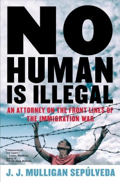 No human is illegal : an attorney on the front lines of the immigration war / J.J. Mulligan Sepúlveda.