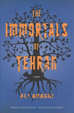 The immortals of Tehran : a novel / Ali Araghi.