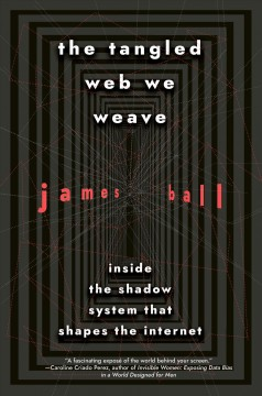 The tangled web we weave : inside the shadow system that shapes the internet / James Ball. - James Ball.