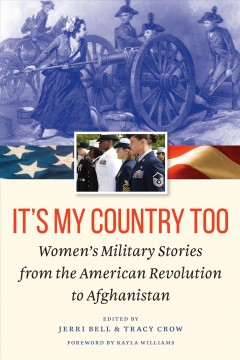 It's my country too : women's military stories from the American Revolution to Afghanistan / edited by Jerri Bell & Tracy Crow ; foreword by Kayla Williams.