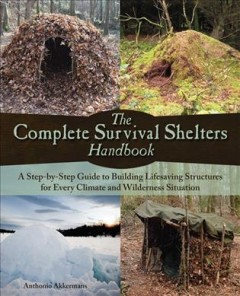 The complete survival shelters handbook : a step-by -step guide to building life-saving structures for every climate and wilderness situation / Anthonio Akkermans.