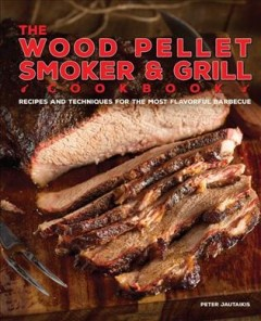 The wood pellet smoker & grill cookbook : recipes and techniques for the most flavorful barbecue / Peter Jautaikis. - Peter Jautaikis.