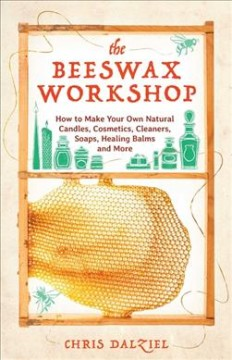 The beeswax workshop : how to make your own natural candles, cosmetics, cleaners, soaps, healing balms and more / Chris Dalziel.