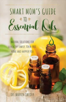 Smart mom's guide to essential oils : natural solutions for a healthy family, toxin-free home and happier you / Dr. Mariza Snyder.