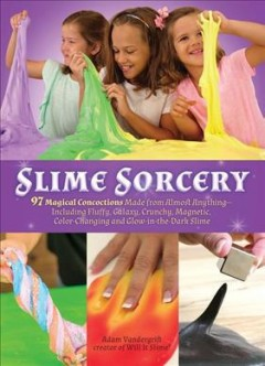 Slime sorcery : 97 magical concoctions made from almost anything including fluffy, galaxy, crunchy, magnetic, color-Changing, and glow-in-the-dark slime /  Adam Vandergrift, creator of Will It Slime? - Adam Vandergrift, creator of Will It Slime?