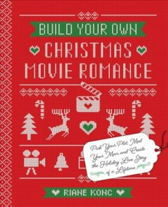 Build your own Christmas movie romance : pick your plot, meet your man, and create the holiday love story of a lifetime / Riane Konc. - Riane Konc.
