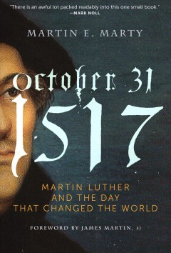 October 31, 1517 : Martin Luther and the day that changed the world / Martin E. Marty ; foreword by James Martin, SJ. - Martin E. Marty ; foreword by James Martin, SJ.