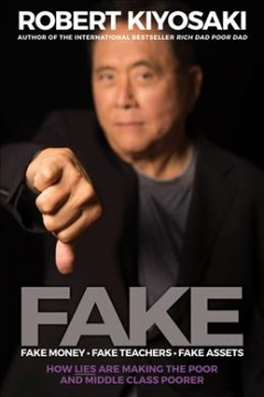 Fake : fake money, fake teachers, fake assets : how lies are making the poor and middle class poorer / Robert Kiyosaki, author of the international bestseller Rich dad poor dad. - Robert Kiyosaki, author of the international bestseller Rich dad poor dad.