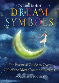 The little book of dream symbols : the essential guide to over 700 of the most common dreams / Jacqueline Towers.
