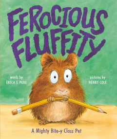 Ferocious fluffity : a mighty bite-y class pet / words by Erica S. Perl ; pictures by Henry Cole.