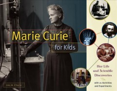 Marie Curie for kids : her life and scientific discoveries, with 21 activities and experiments / Amy M. O'Quinn.