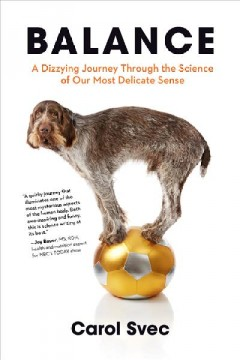 Balance : a dizzying journey through the science of our most delicate sense / Carol Svec.