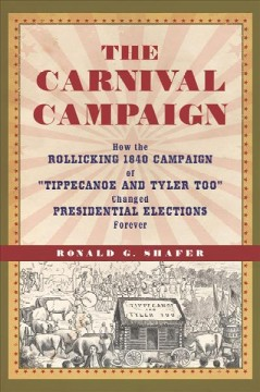 The carnival campaign : how the rollicking 1840 campaign of