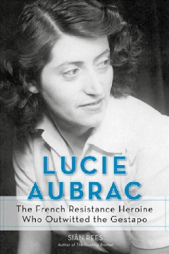 Lucie Aubrac : the French resistance heroine who outwitted the Gestapo / Sian Rees. - Sian Rees.