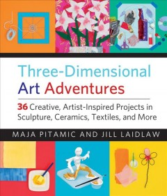 Three-dimensional art adventures : 36 creative, artist-inspired projects in sculpture, ceramics, textiles, and more / Maja Pitamic and Jill Laidlaw. - Maja Pitamic and Jill Laidlaw.