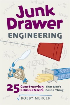 Junk drawer engineering : 25 construction challenges that don't cost a thing / Bobby Mercer.