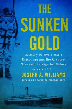The sunken gold : a story of World War I espionage and the greatest treasure salvage in history / Joseph A. Williams.