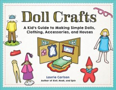 Doll crafts : a kid's guide to making simple dolls, clothing, accessories, and houses / Laurie Carlson. - Laurie Carlson.