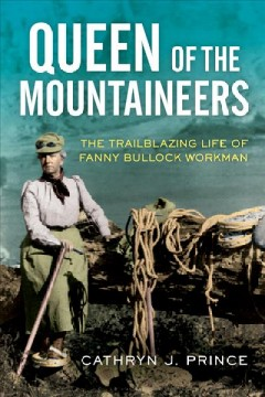 Queen of the mountaineers : the trailblazing life of Fanny Bullock Workman / Cathryn J. Prince.