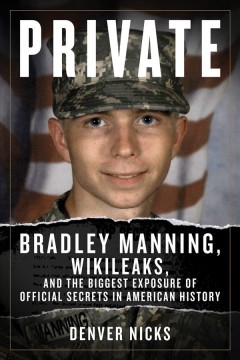Private : Bradley Manning, WikiLeaks, and the biggest exposure of official secrets in American history / Denver Nicks.