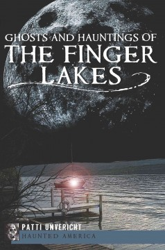Ghosts and hauntings of the Finger Lakes /  Patti Unvericht.