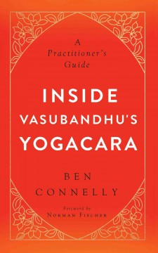 Inside Vasubandhu's Yogacara : a practitioner's guide / Ben Connelly.