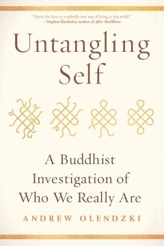 Untangling self : a Buddhist investigation of who we really are / Andrew Olendzki.