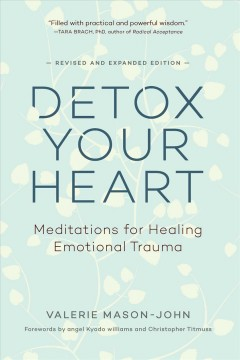 Detox your heart : meditations for healing emotional trauma / Valerie Mason-John ; forewords by angel Kyodo williams and Christopher Titmuss.