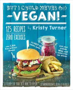 But I could never go vegan! : 125 recipes that prove you can live without cheese, it's not all rabbit food, and your friends will still come over for dinner / by Kristy Turner ; photographs by Chris Miller. - by Kristy Turner ; photographs by Chris Miller.