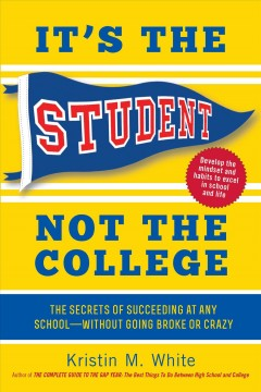It's the student, not the college : the secrets of succeeding at any school without going broke or crazy / Kristin M. White.