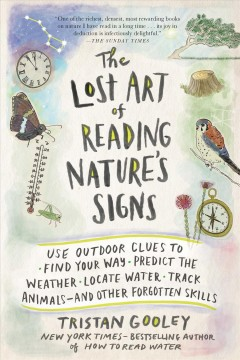 The lost art of reading nature's signs : use outdoor clues to find your way, predict the weather, locate water, track animals--and other forgotten skills / Tristan Gooley ; illustrations by Neil Gower ; with editorial contributions by Marc Williams.