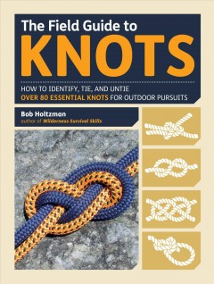 The field guide to knots : how to identify, tie, and untie over 80 essential knots for outdoor pursuits / Bob Holtzman.