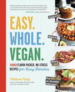 Easy, whole, vegan : 100 flavor-packed, no-stress recipes for busy families / Melissa King.