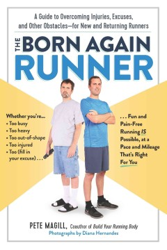 The born again runner : a guide to overcoming excuses, injuries, and other obstacles--for new and returning runners / Pete Magill ; photographs by Diana Hernandez.