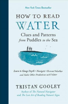 How to read water : clues and patterns from puddles to the sea : learn to gauge depth, navigate, forecast weather and make other predictions with water / Tristan Gooley ; illustrations by Neil Gower.