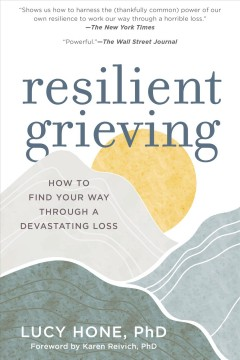 Resilient grieving : finding strength and embracing life after a loss that changes everything / Lucy Hone, PhD ; foreword by Karen Reivich, PhD. - Lucy Hone, PhD ; foreword by Karen Reivich, PhD.