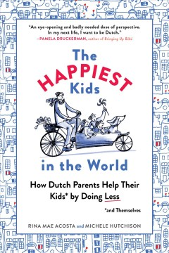 The happiest kids in the world : how Dutch parents help their kids (and themselves) by doing less / Rina Mae Acosta, Michelle Hutchison.