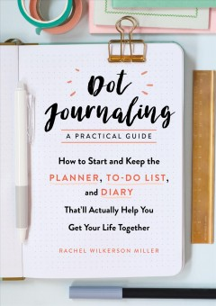 Dot journaling--a practical guide : how to start and keep the planner, to-do list, and diary that'll actually help you get your life together / Rachel Wilkerson Miller. - Rachel Wilkerson Miller.