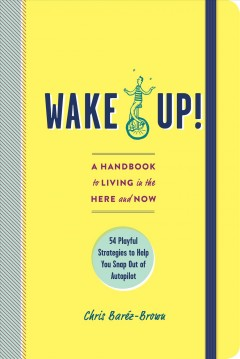 Wake up! : a handbook to living in the here and now : 54 playful strategies to help you snap out of autopilot / Chris Baréz-Brown. - Chris Baréz-Brown.