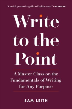 Write to the point : a master class on the fundamentals of writing for any purpose / Sam Leith.