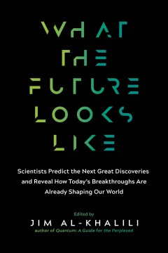 What the future looks like : scientists predict the next great discoveries and reveal how today's breakthroughs are shaping our world / edited by Jim Al-Khalili.