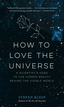 How to love the universe : a scientist's odes to the hidden beauty behind the visible world / Stefan Klein.
