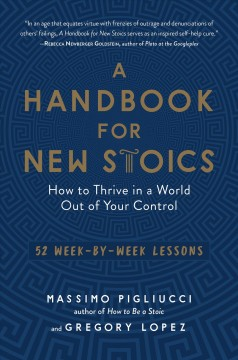 A handbook for new Stoics : how to thrive in a world out of your control : 52 week-by-week lessons / Massimo Pigliucci and Gregory Lopez.