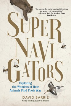 Supernavigators : exploring the wonders of how animals find their way / David Barrie ; illustrations by Neil Gower. - David Barrie ; illustrations by Neil Gower.