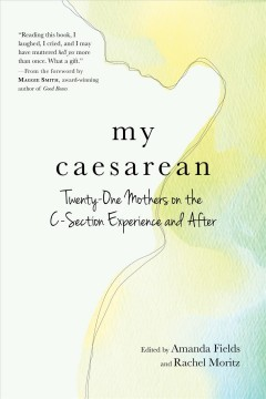 My caesarean : twenty-one mothers on the C-section experience and after / edited by Amanda Fields and Rachel Moritz. - edited by Amanda Fields and Rachel Moritz.