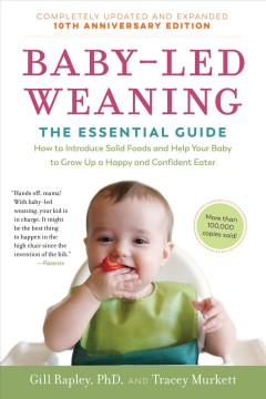 Baby-Led Weaning : the Essential Guide--How to Introduce Solid Foods and Help Your Baby to Grow up a Happy and Confident Eater.