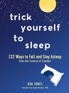 Trick yourself to sleep : 222 ways to fall and stay asleep : from the science of slumber / Kim Jones ; foreword by Sarah Brewer, PhD.