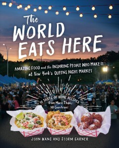 The world eats here : amazing food and the inspiring people who make it at New York's Queens Night Market / John Wang and Storm Garner ; photography by John Taggart ; illustrations by Beth Bugler.
