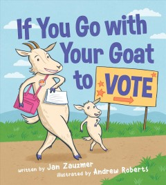 If you go with your goat to vote /  written by Jan Zauzmer ; illustrated by Andrew Roberts. - written by Jan Zauzmer ; illustrated by Andrew Roberts.